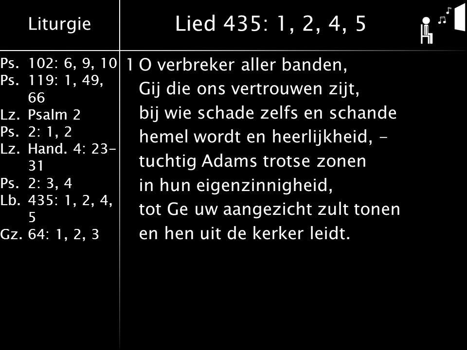 Liturgie Ps.102: 6, 9, 10 Ps. 119: 1, 49, 66 Lz.Psalm 2 Ps.2: 1, 2 Lz.Hand. 4: 23- 31 Ps.2: 3, 4 Lb. 435: 1, 2, 4, 5 Gz.64: 1, 2, 3 1O verbreker aller