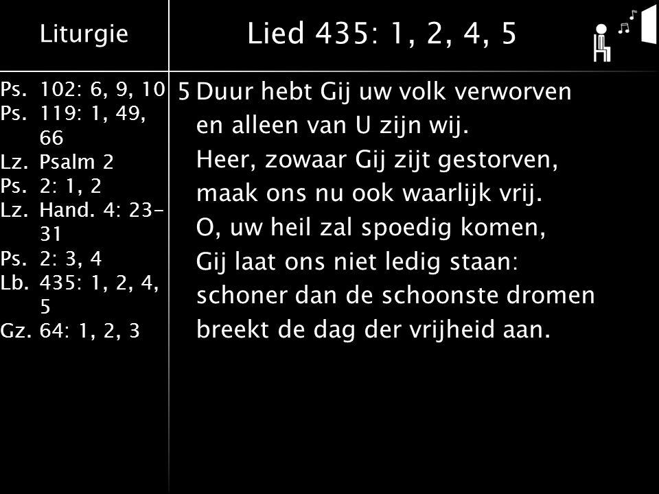 Liturgie Ps.102: 6, 9, 10 Ps. 119: 1, 49, 66 Lz.Psalm 2 Ps.2: 1, 2 Lz.Hand. 4: 23- 31 Ps.2: 3, 4 Lb. 435: 1, 2, 4, 5 Gz.64: 1, 2, 3 5Duur hebt Gij uw