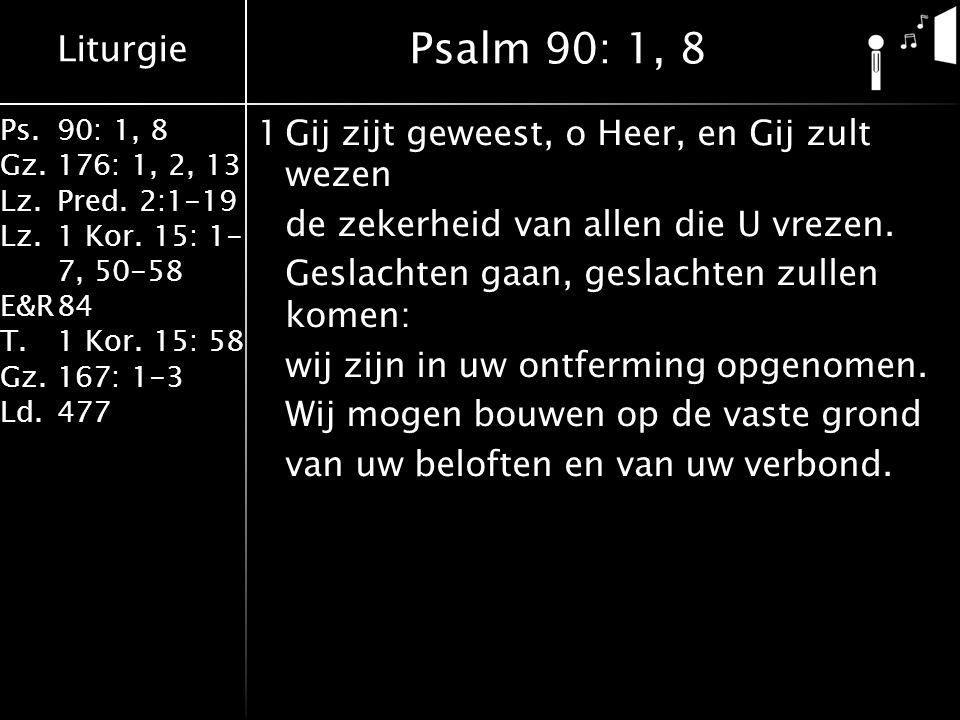 Liturgie Ps.90: 1, 8 Gz.176: 1, 2, 13 Lz.Pred. 2:1-19 Lz.1 Kor. 15: 1- 7, 50-58 E&R84 T.1 Kor. 15: 58 Gz.167: 1-3 Ld.477 1Gij zijt geweest, o Heer, en
