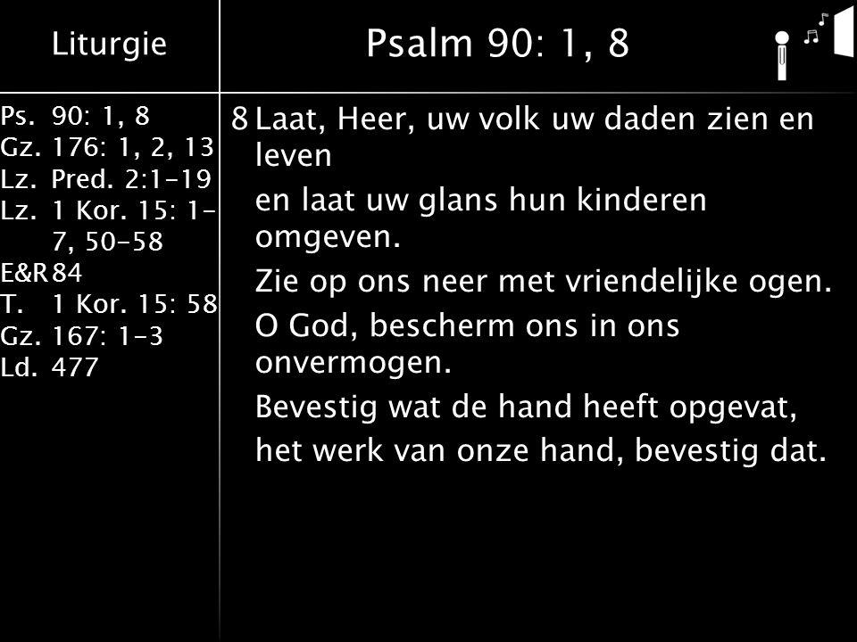 Liturgie Ps.90: 1, 8 Gz.176: 1, 2, 13 Lz.Pred. 2:1-19 Lz.1 Kor. 15: 1- 7, 50-58 E&R84 T.1 Kor. 15: 58 Gz.167: 1-3 Ld.477 8Laat, Heer, uw volk uw daden