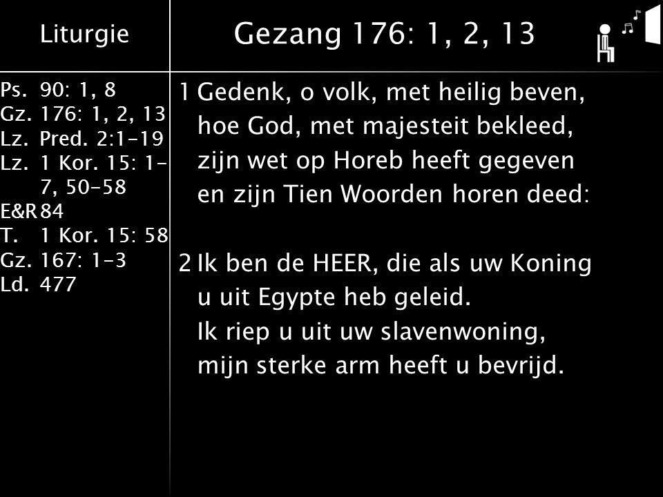 Liturgie Ps.90: 1, 8 Gz.176: 1, 2, 13 Lz.Pred. 2:1-19 Lz.1 Kor. 15: 1- 7, 50-58 E&R84 T.1 Kor. 15: 58 Gz.167: 1-3 Ld.477 1Gedenk, o volk, met heilig b