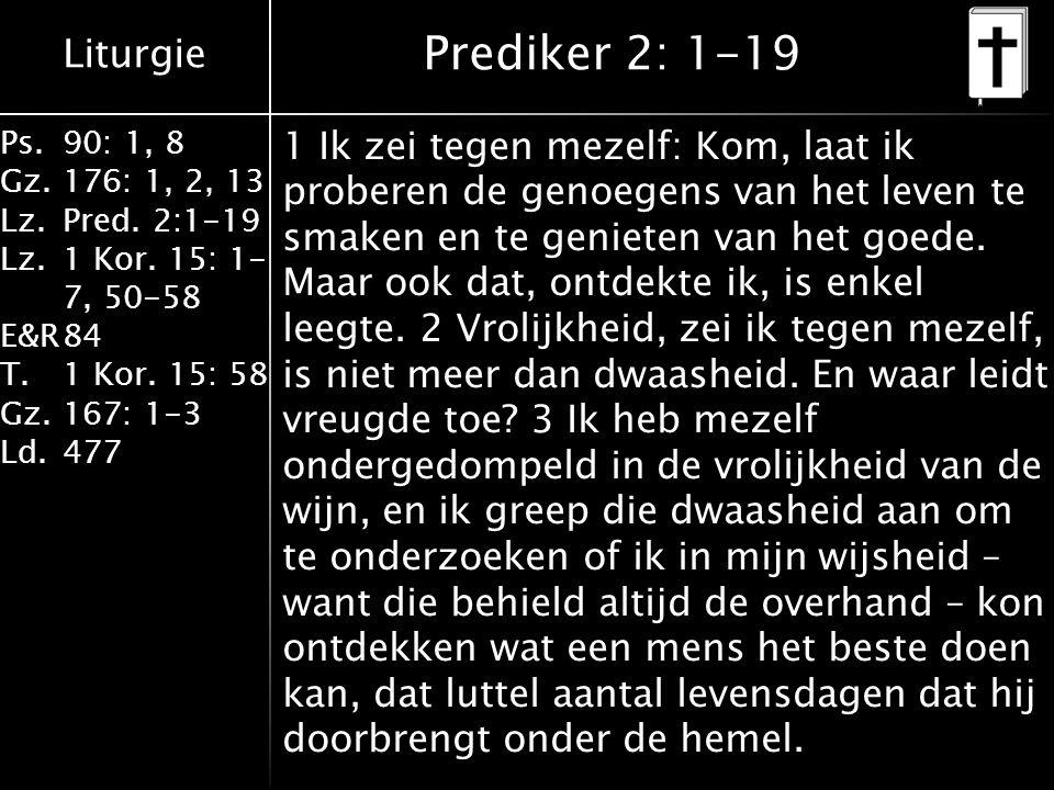 Liturgie Ps.90: 1, 8 Gz.176: 1, 2, 13 Lz.Pred. 2:1-19 Lz.1 Kor. 15: 1- 7, 50-58 E&R84 T.1 Kor. 15: 58 Gz.167: 1-3 Ld.477 Prediker 2: 1-19 1 Ik zei teg