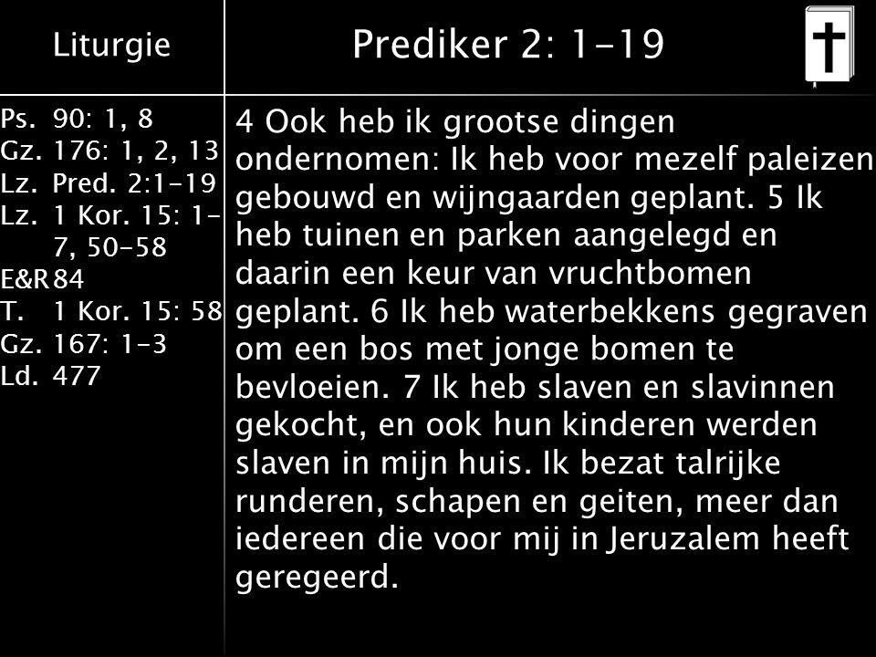 Liturgie Ps.90: 1, 8 Gz.176: 1, 2, 13 Lz.Pred. 2:1-19 Lz.1 Kor. 15: 1- 7, 50-58 E&R84 T.1 Kor. 15: 58 Gz.167: 1-3 Ld.477 Prediker 2: 1-19 4 Ook heb ik
