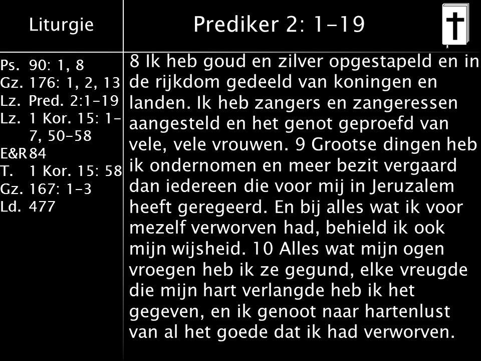 Liturgie Ps.90: 1, 8 Gz.176: 1, 2, 13 Lz.Pred. 2:1-19 Lz.1 Kor. 15: 1- 7, 50-58 E&R84 T.1 Kor. 15: 58 Gz.167: 1-3 Ld.477 Prediker 2: 1-19 8 Ik heb gou