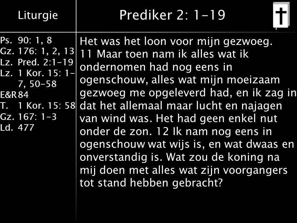 Liturgie Ps.90: 1, 8 Gz.176: 1, 2, 13 Lz.Pred. 2:1-19 Lz.1 Kor. 15: 1- 7, 50-58 E&R84 T.1 Kor. 15: 58 Gz.167: 1-3 Ld.477 Prediker 2: 1-19 Het was het