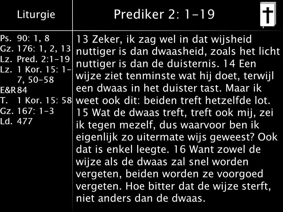 Liturgie Ps.90: 1, 8 Gz.176: 1, 2, 13 Lz.Pred. 2:1-19 Lz.1 Kor. 15: 1- 7, 50-58 E&R84 T.1 Kor. 15: 58 Gz.167: 1-3 Ld.477 Prediker 2: 1-19 13 Zeker, ik