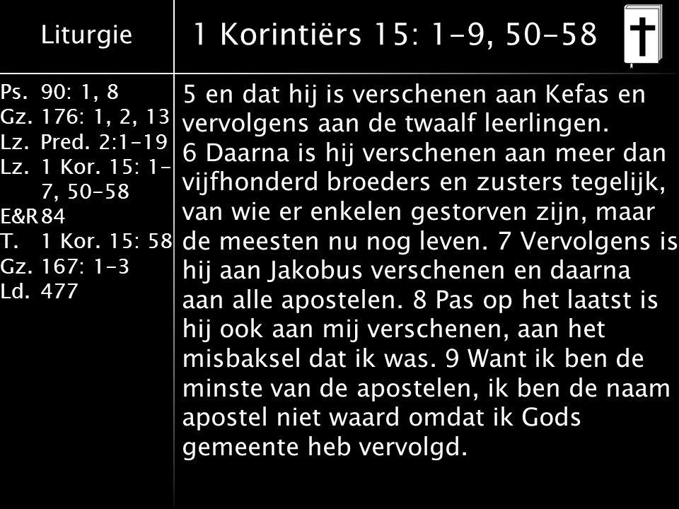 Liturgie Ps.90: 1, 8 Gz.176: 1, 2, 13 Lz.Pred. 2:1-19 Lz.1 Kor. 15: 1- 7, 50-58 E&R84 T.1 Kor. 15: 58 Gz.167: 1-3 Ld.477 1 Korintiërs 15: 1-9, 50-58 5