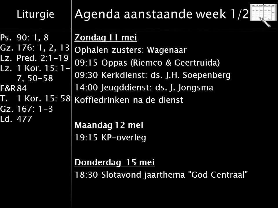 Liturgie Ps.90: 1, 8 Gz.176: 1, 2, 13 Lz.Pred. 2:1-19 Lz.1 Kor. 15: 1- 7, 50-58 E&R84 T.1 Kor. 15: 58 Gz.167: 1-3 Ld.477 Agenda aanstaande week 1/2 Zo