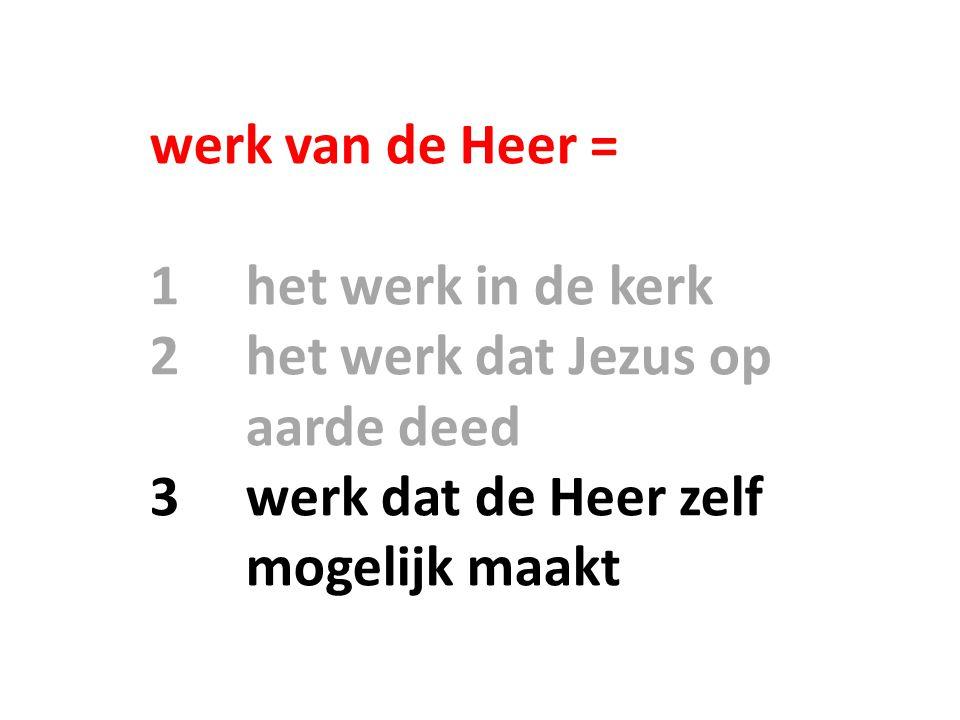werk van de Heer = 1het werk in de kerk 2het werk dat Jezus op aarde deed 3werk dat de Heer zelf mogelijk maakt
