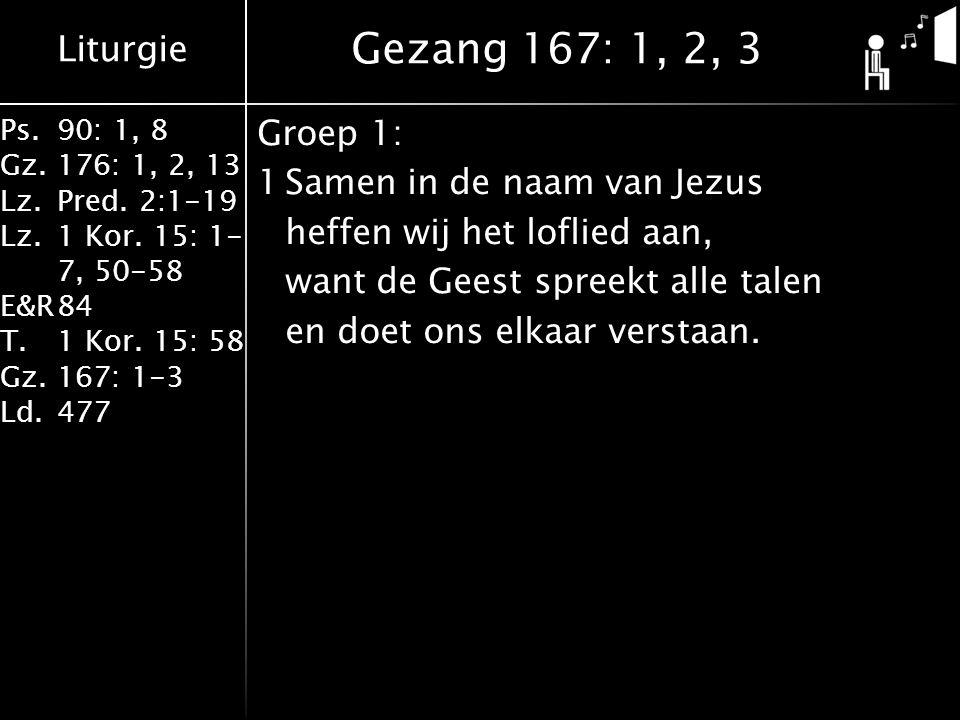 Liturgie Ps.90: 1, 8 Gz.176: 1, 2, 13 Lz.Pred. 2:1-19 Lz.1 Kor. 15: 1- 7, 50-58 E&R84 T.1 Kor. 15: 58 Gz.167: 1-3 Ld.477 Groep 1: 1Samen in de naam va