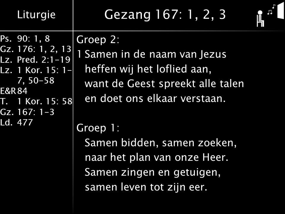 Liturgie Ps.90: 1, 8 Gz.176: 1, 2, 13 Lz.Pred. 2:1-19 Lz.1 Kor. 15: 1- 7, 50-58 E&R84 T.1 Kor. 15: 58 Gz.167: 1-3 Ld.477 Groep 2: 1Samen in de naam va