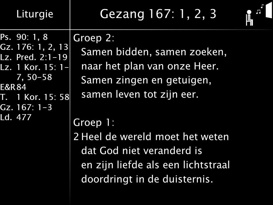Liturgie Ps.90: 1, 8 Gz.176: 1, 2, 13 Lz.Pred. 2:1-19 Lz.1 Kor. 15: 1- 7, 50-58 E&R84 T.1 Kor. 15: 58 Gz.167: 1-3 Ld.477 Groep 2: Samen bidden, samen