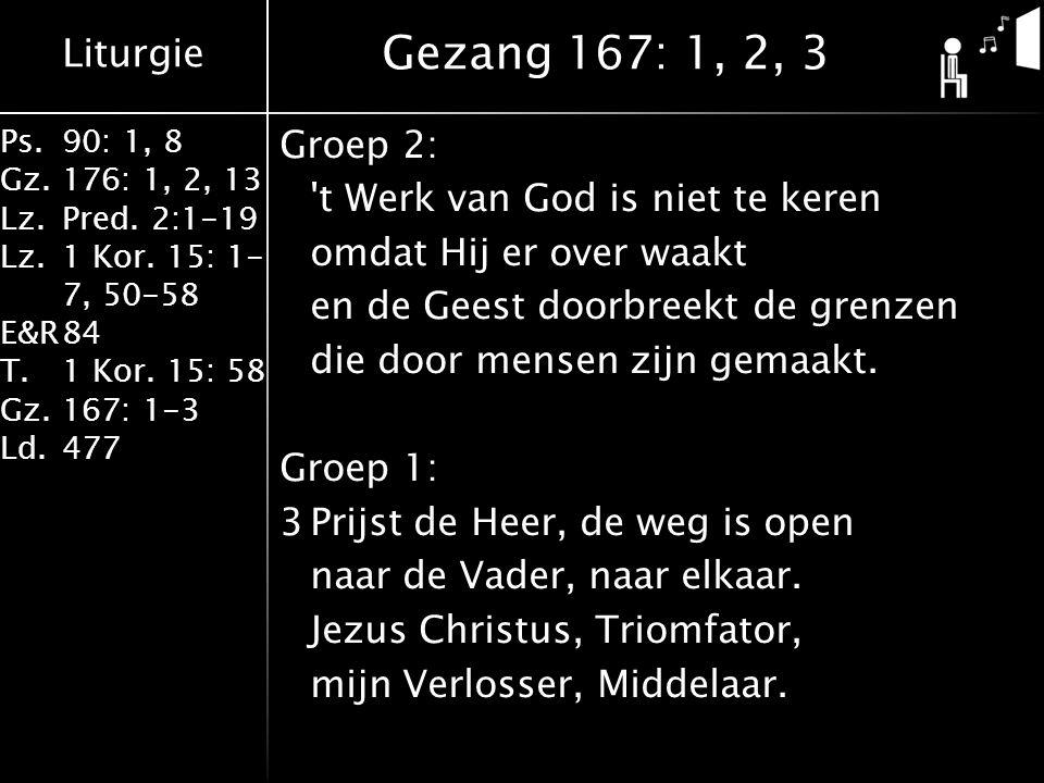 Liturgie Ps.90: 1, 8 Gz.176: 1, 2, 13 Lz.Pred. 2:1-19 Lz.1 Kor. 15: 1- 7, 50-58 E&R84 T.1 Kor. 15: 58 Gz.167: 1-3 Ld.477 Groep 2: 't Werk van God is n