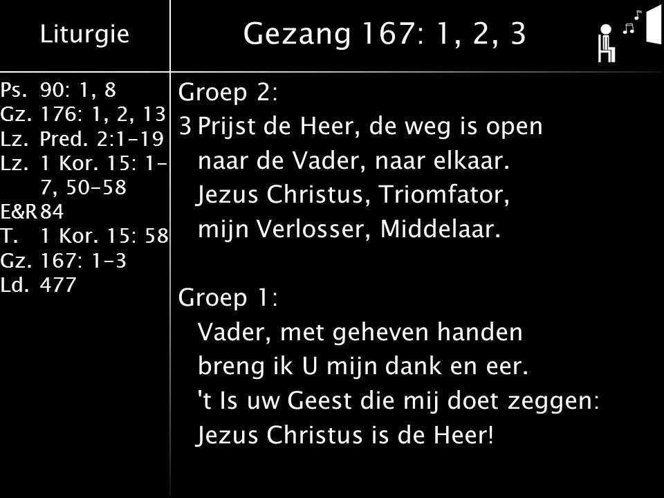 Liturgie Ps.90: 1, 8 Gz.176: 1, 2, 13 Lz.Pred. 2:1-19 Lz.1 Kor. 15: 1- 7, 50-58 E&R84 T.1 Kor. 15: 58 Gz.167: 1-3 Ld.477 Groep 2: 3Prijst de Heer, de
