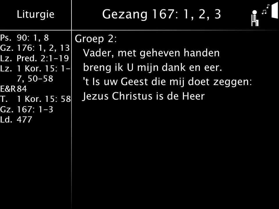 Liturgie Ps.90: 1, 8 Gz.176: 1, 2, 13 Lz.Pred. 2:1-19 Lz.1 Kor. 15: 1- 7, 50-58 E&R84 T.1 Kor. 15: 58 Gz.167: 1-3 Ld.477 Groep 2: Vader, met geheven h