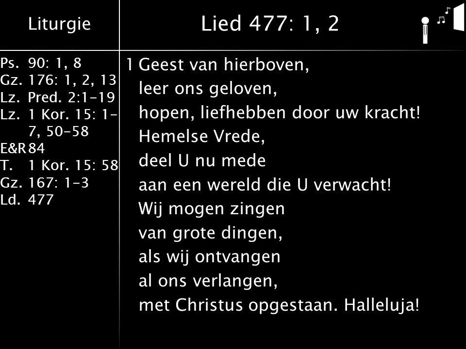 Liturgie Ps.90: 1, 8 Gz.176: 1, 2, 13 Lz.Pred. 2:1-19 Lz.1 Kor. 15: 1- 7, 50-58 E&R84 T.1 Kor. 15: 58 Gz.167: 1-3 Ld.477 1Geest van hierboven, leer on