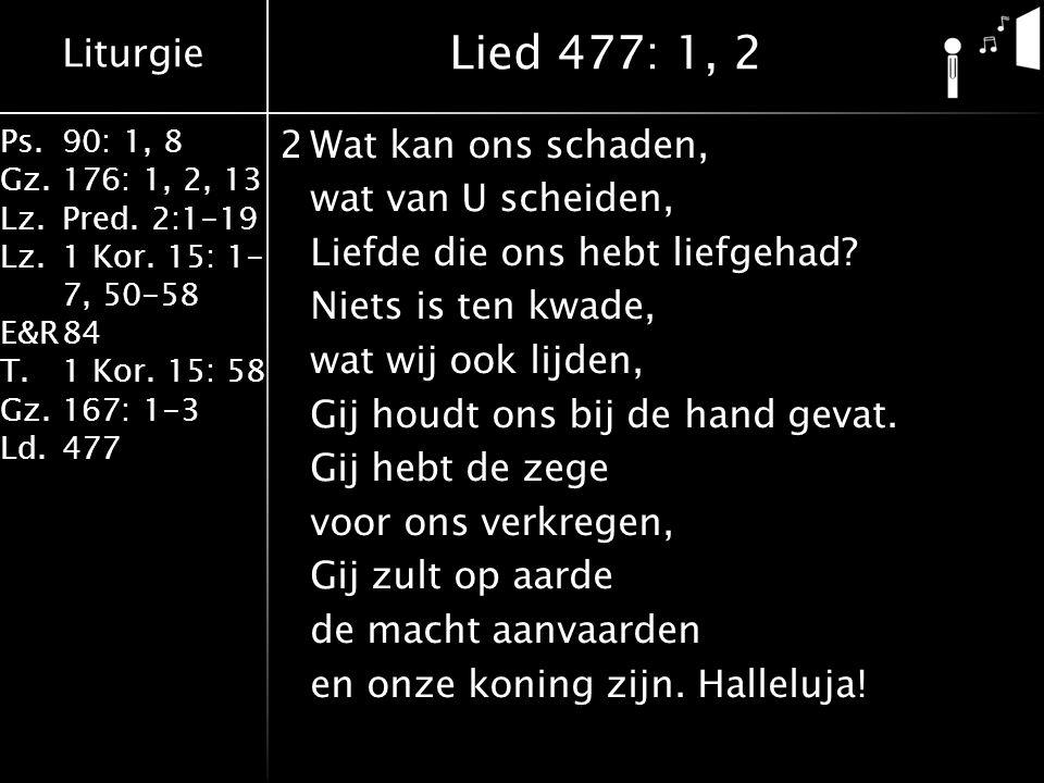 Liturgie Ps.90: 1, 8 Gz.176: 1, 2, 13 Lz.Pred. 2:1-19 Lz.1 Kor. 15: 1- 7, 50-58 E&R84 T.1 Kor. 15: 58 Gz.167: 1-3 Ld.477 2Wat kan ons schaden, wat van