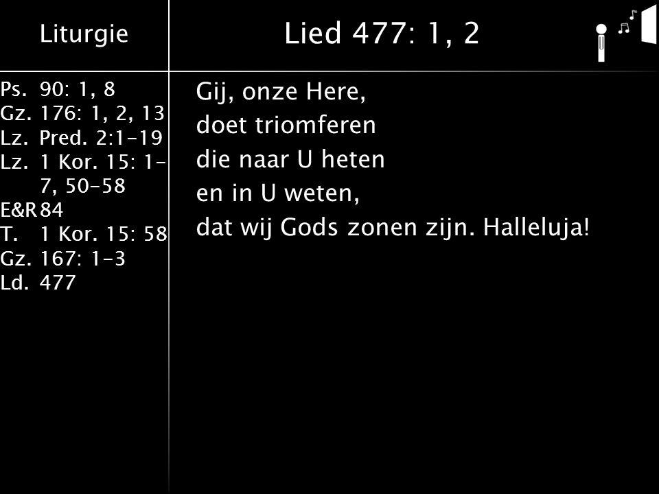 Liturgie Ps.90: 1, 8 Gz.176: 1, 2, 13 Lz.Pred. 2:1-19 Lz.1 Kor. 15: 1- 7, 50-58 E&R84 T.1 Kor. 15: 58 Gz.167: 1-3 Ld.477 Gij, onze Here, doet triomfer