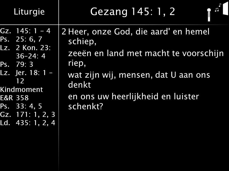 Liturgie Gz.145: 1 - 4 Ps.25: 6, 7 Lz.2 Kon. 23: 36–24: 4 Ps.79: 3 Lz.Jer. 18: 1 – 12 Kindmoment E&R358 Ps.33: 4, 5 Gz.171: 1, 2, 3 Ld.435: 1, 2, 4 2H