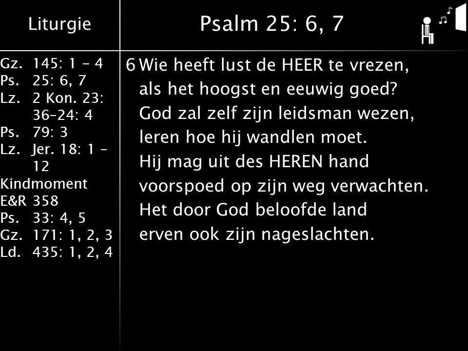 Liturgie Gz.145: 1 - 4 Ps.25: 6, 7 Lz.2 Kon. 23: 36–24: 4 Ps.79: 3 Lz.Jer. 18: 1 – 12 Kindmoment E&R358 Ps.33: 4, 5 Gz.171: 1, 2, 3 Ld.435: 1, 2, 4 6W