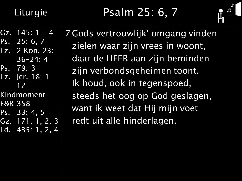 Liturgie Gz.145: 1 - 4 Ps.25: 6, 7 Lz.2 Kon. 23: 36–24: 4 Ps.79: 3 Lz.Jer. 18: 1 – 12 Kindmoment E&R358 Ps.33: 4, 5 Gz.171: 1, 2, 3 Ld.435: 1, 2, 4 7G