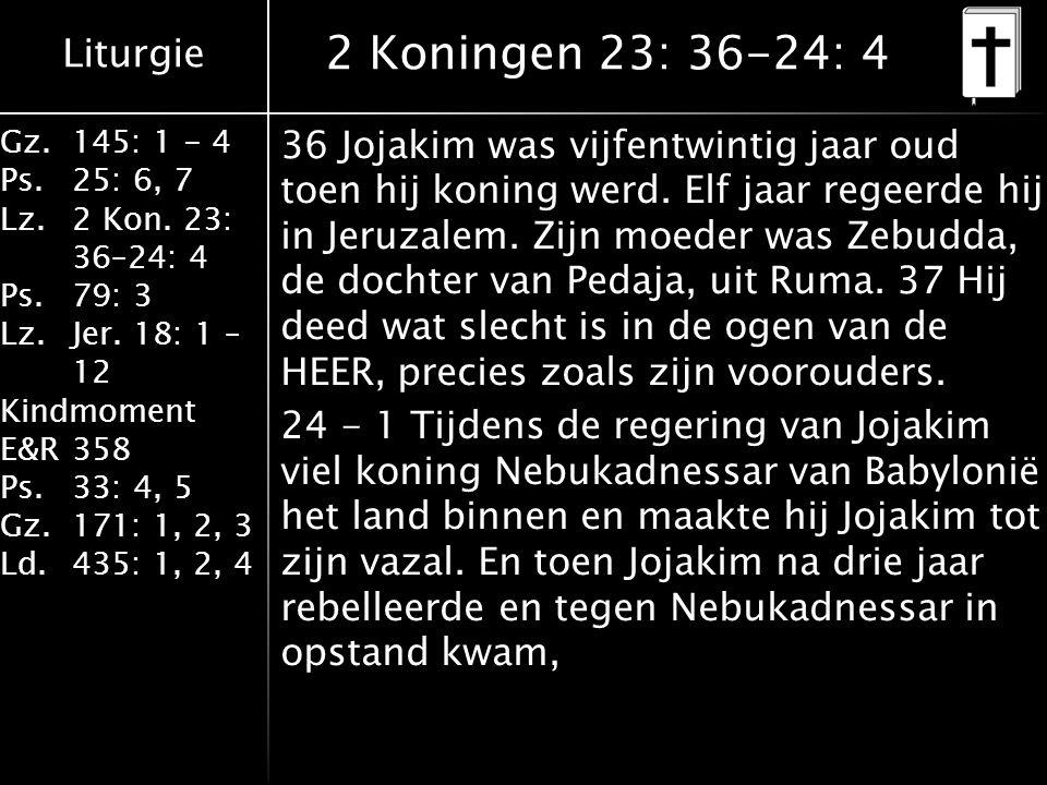 Liturgie Gz.145: 1 - 4 Ps.25: 6, 7 Lz.2 Kon. 23: 36–24: 4 Ps.79: 3 Lz.Jer. 18: 1 – 12 Kindmoment E&R358 Ps.33: 4, 5 Gz.171: 1, 2, 3 Ld.435: 1, 2, 4 2