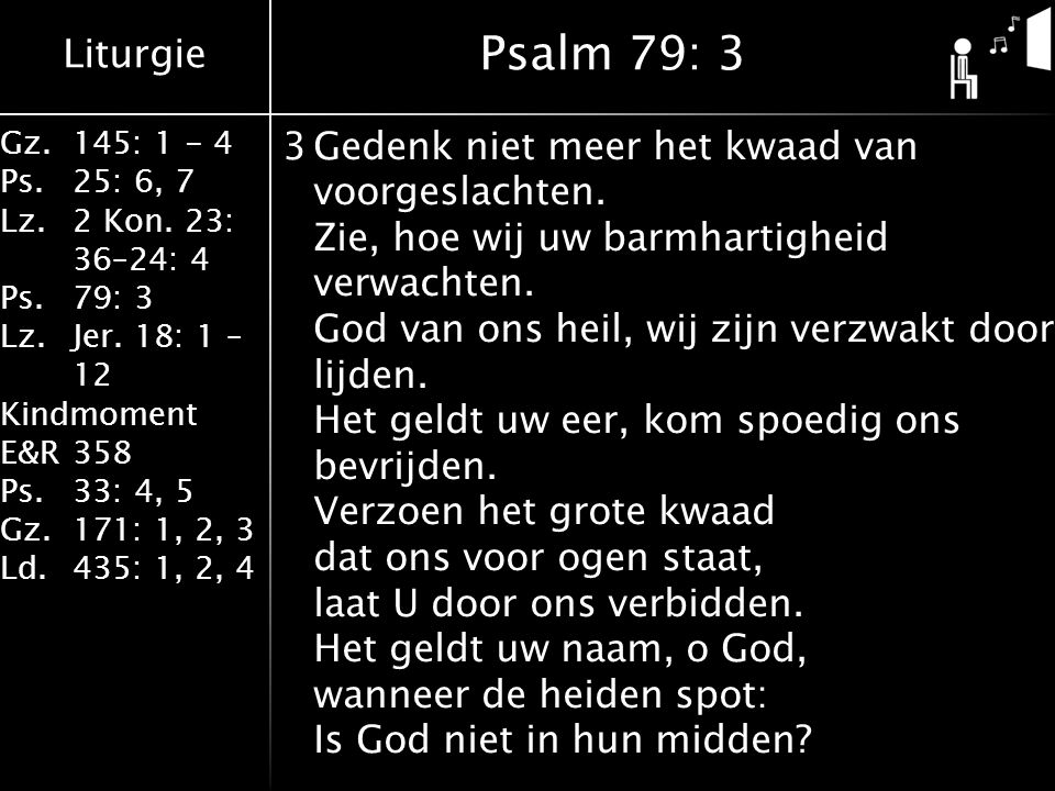 Liturgie Gz.145: 1 - 4 Ps.25: 6, 7 Lz.2 Kon. 23: 36–24: 4 Ps.79: 3 Lz.Jer. 18: 1 – 12 Kindmoment E&R358 Ps.33: 4, 5 Gz.171: 1, 2, 3 Ld.435: 1, 2, 4 3G