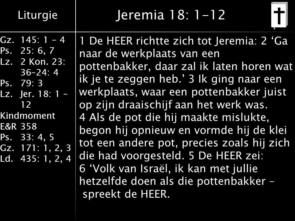 Liturgie Gz.145: 1 - 4 Ps.25: 6, 7 Lz.2 Kon. 23: 36–24: 4 Ps.79: 3 Lz.Jer. 18: 1 – 12 Kindmoment E&R358 Ps.33: 4, 5 Gz.171: 1, 2, 3 Ld.435: 1, 2, 4 Je