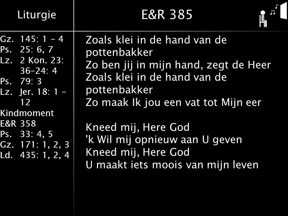 Liturgie Gz.145: 1 - 4 Ps.25: 6, 7 Lz.2 Kon. 23: 36–24: 4 Ps.79: 3 Lz.Jer. 18: 1 – 12 Kindmoment E&R358 Ps.33: 4, 5 Gz.171: 1, 2, 3 Ld.435: 1, 2, 4 Zo
