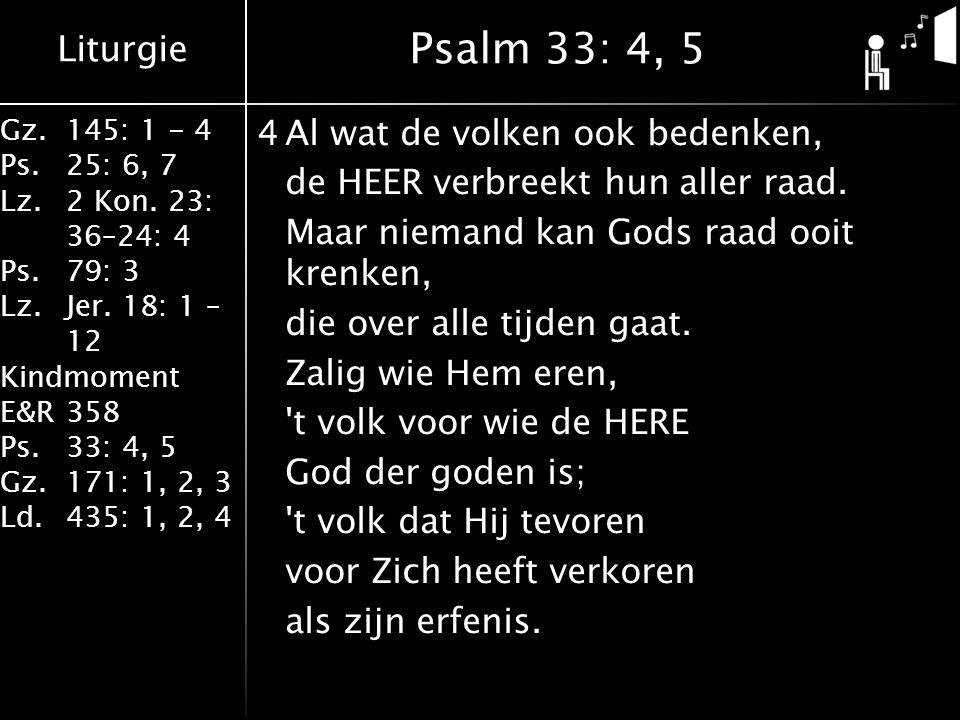 Liturgie Gz.145: 1 - 4 Ps.25: 6, 7 Lz.2 Kon. 23: 36–24: 4 Ps.79: 3 Lz.Jer. 18: 1 – 12 Kindmoment E&R358 Ps.33: 4, 5 Gz.171: 1, 2, 3 Ld.435: 1, 2, 4 4A