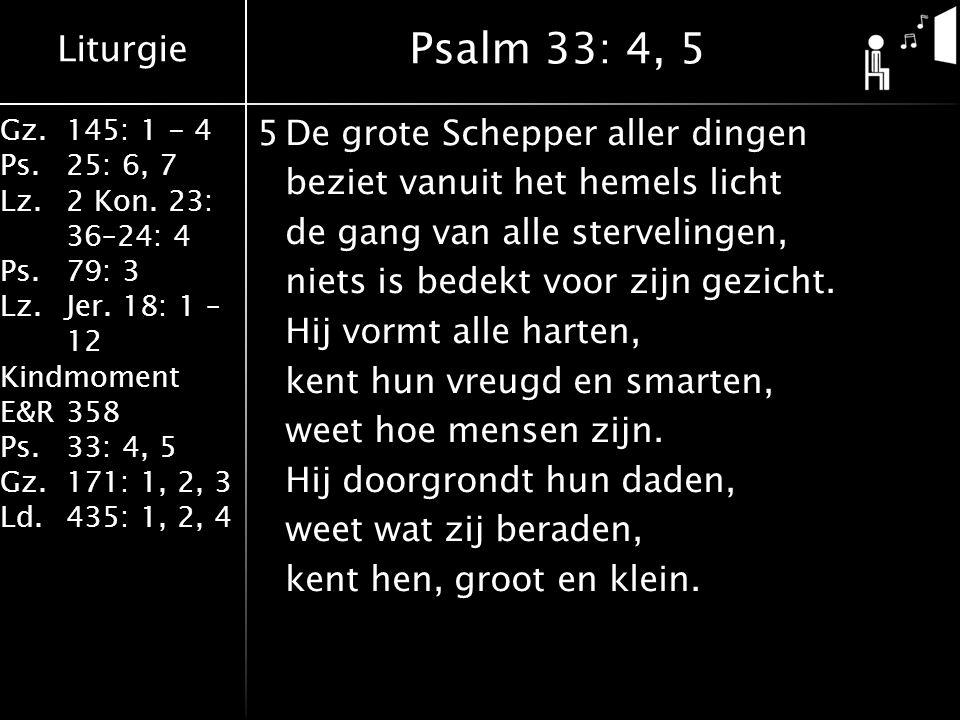 Liturgie Gz.145: 1 - 4 Ps.25: 6, 7 Lz.2 Kon. 23: 36–24: 4 Ps.79: 3 Lz.Jer. 18: 1 – 12 Kindmoment E&R358 Ps.33: 4, 5 Gz.171: 1, 2, 3 Ld.435: 1, 2, 4 5D