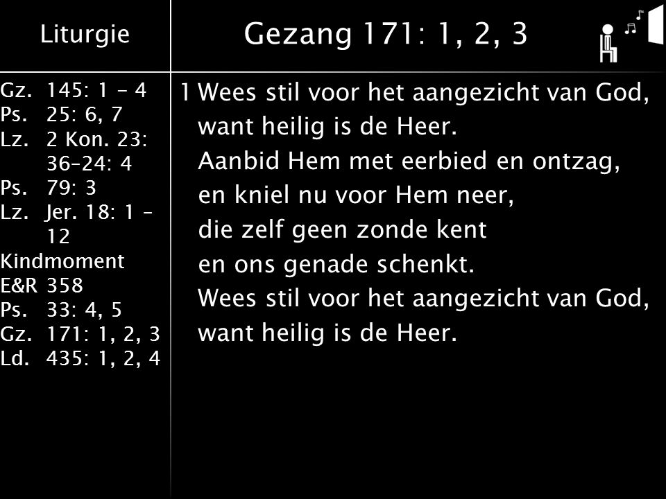 Liturgie Gz.145: 1 - 4 Ps.25: 6, 7 Lz.2 Kon. 23: 36–24: 4 Ps.79: 3 Lz.Jer. 18: 1 – 12 Kindmoment E&R358 Ps.33: 4, 5 Gz.171: 1, 2, 3 Ld.435: 1, 2, 4 1W