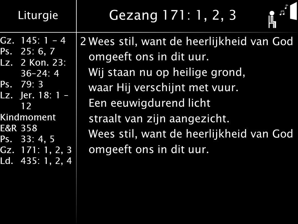 Liturgie Gz.145: 1 - 4 Ps.25: 6, 7 Lz.2 Kon. 23: 36–24: 4 Ps.79: 3 Lz.Jer. 18: 1 – 12 Kindmoment E&R358 Ps.33: 4, 5 Gz.171: 1, 2, 3 Ld.435: 1, 2, 4 2W