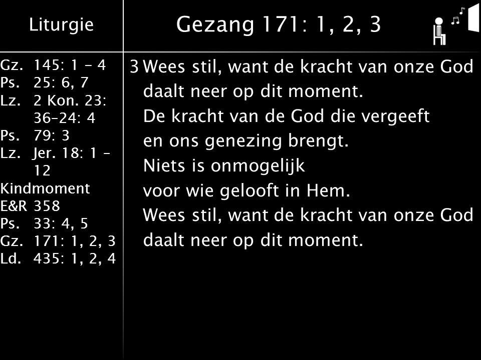 Liturgie Gz.145: 1 - 4 Ps.25: 6, 7 Lz.2 Kon. 23: 36–24: 4 Ps.79: 3 Lz.Jer. 18: 1 – 12 Kindmoment E&R358 Ps.33: 4, 5 Gz.171: 1, 2, 3 Ld.435: 1, 2, 4 3W