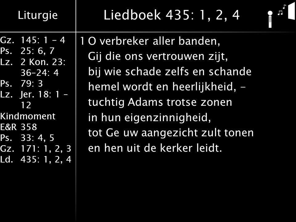 Liturgie Gz.145: 1 - 4 Ps.25: 6, 7 Lz.2 Kon. 23: 36–24: 4 Ps.79: 3 Lz.Jer. 18: 1 – 12 Kindmoment E&R358 Ps.33: 4, 5 Gz.171: 1, 2, 3 Ld.435: 1, 2, 4 1O