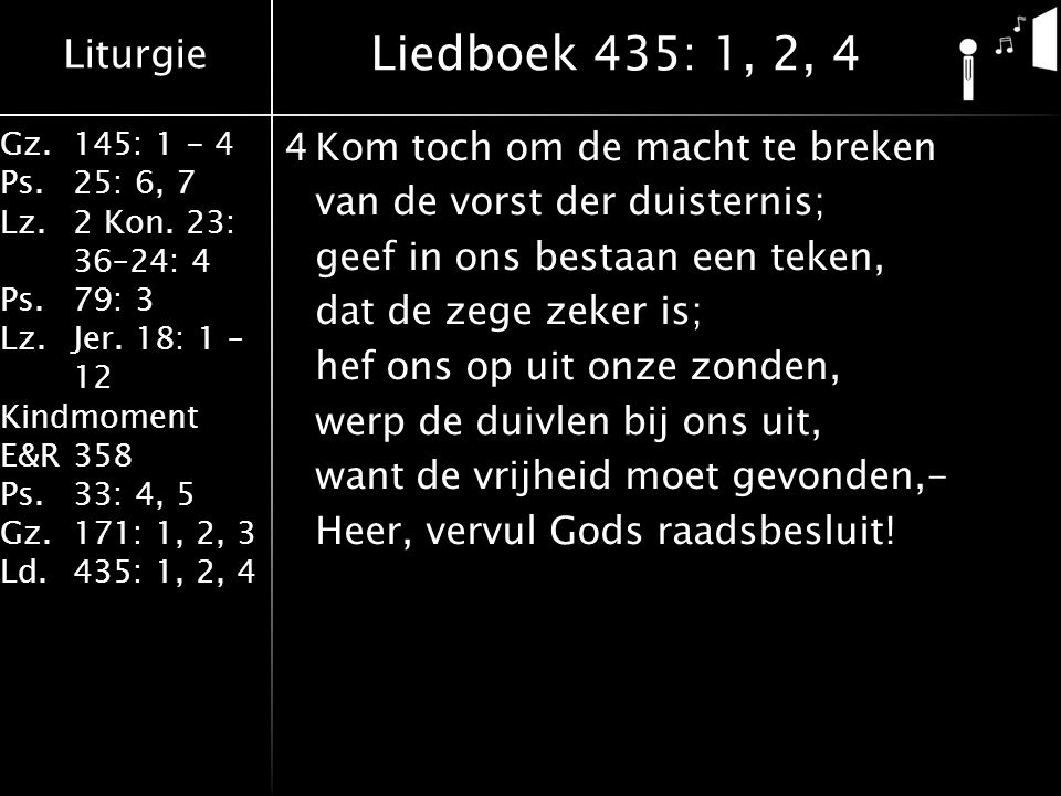 Liturgie Gz.145: 1 - 4 Ps.25: 6, 7 Lz.2 Kon. 23: 36–24: 4 Ps.79: 3 Lz.Jer. 18: 1 – 12 Kindmoment E&R358 Ps.33: 4, 5 Gz.171: 1, 2, 3 Ld.435: 1, 2, 4 4K