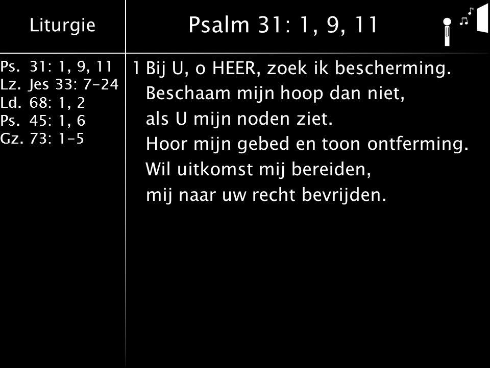 Liturgie Ps.31: 1, 9, 11 Lz.Jes 33: 7-24 Ld.68: 1, 2 Ps.45: 1, 6 Gz.73: 1-5 1Bij U, o HEER, zoek ik bescherming.