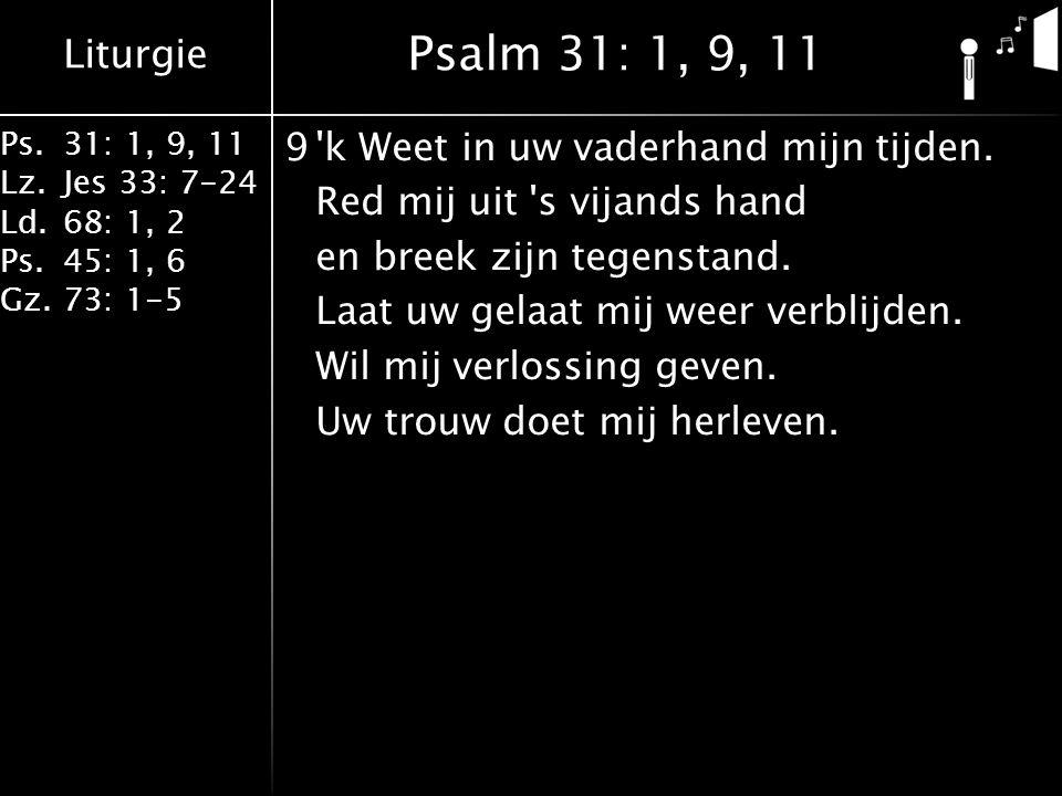 Liturgie Ps.31: 1, 9, 11 Lz.Jes 33: 7-24 Ld.68: 1, 2 Ps.45: 1, 6 Gz.73: 1-5 9 k Weet in uw vaderhand mijn tijden.