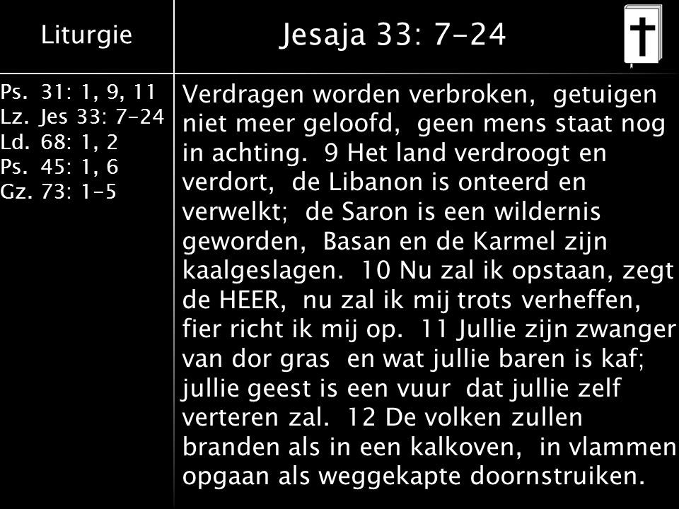 Liturgie Ps.31: 1, 9, 11 Lz.Jes 33: 7-24 Ld.68: 1, 2 Ps.45: 1, 6 Gz.73: 1-5 Jesaja 33: 7-24 Verdragen worden verbroken, getuigen niet meer geloofd, geen mens staat nog in achting.