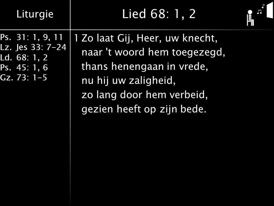Liturgie Ps.31: 1, 9, 11 Lz.Jes 33: 7-24 Ld.68: 1, 2 Ps.45: 1, 6 Gz.73: 1-5 1Zo laat Gij, Heer, uw knecht, naar t woord hem toegezegd, thans henengaan in vrede, nu hij uw zaligheid, zo lang door hem verbeid, gezien heeft op zijn bede.
