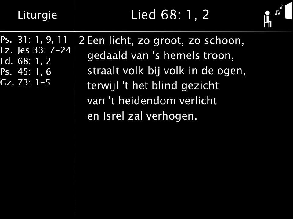 Liturgie Ps.31: 1, 9, 11 Lz.Jes 33: 7-24 Ld.68: 1, 2 Ps.45: 1, 6 Gz.73: 1-5 2Een licht, zo groot, zo schoon, gedaald van s hemels troon, straalt volk bij volk in de ogen, terwijl t het blind gezicht van t heidendom verlicht en Isrel zal verhogen.