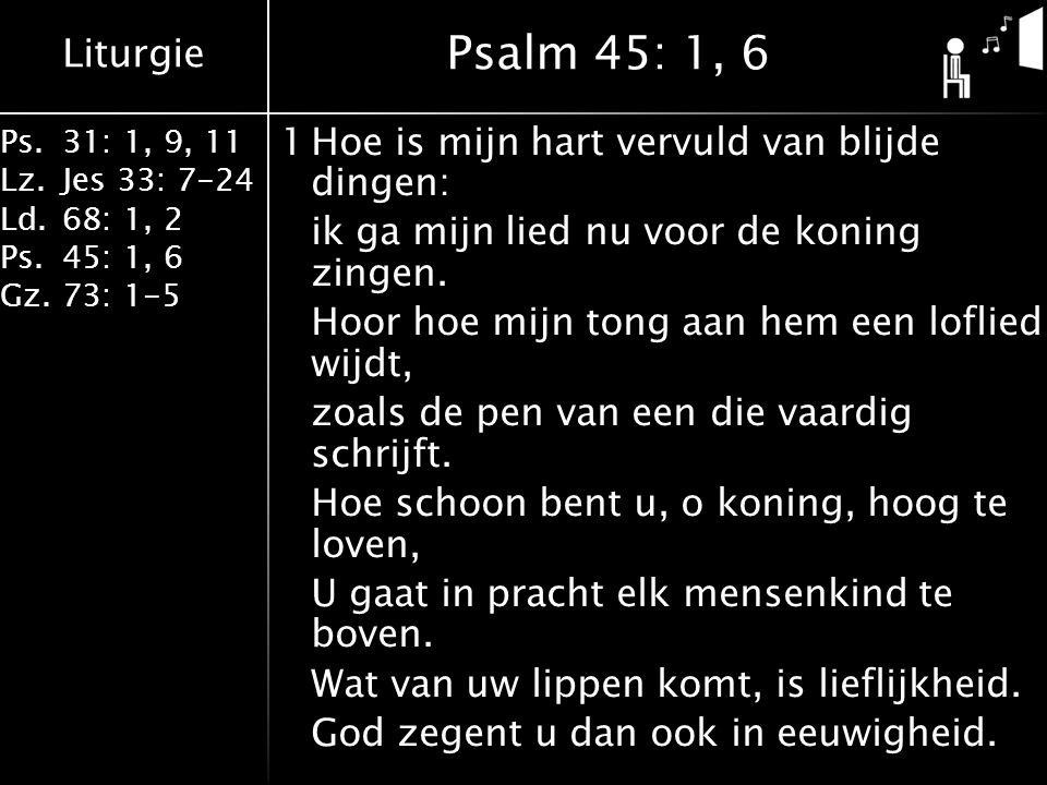 Liturgie Ps.31: 1, 9, 11 Lz.Jes 33: 7-24 Ld.68: 1, 2 Ps.45: 1, 6 Gz.73: 1-5 1Hoe is mijn hart vervuld van blijde dingen: ik ga mijn lied nu voor de koning zingen.