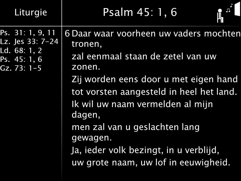 Liturgie Ps.31: 1, 9, 11 Lz.Jes 33: 7-24 Ld.68: 1, 2 Ps.45: 1, 6 Gz.73: 1-5 6Daar waar voorheen uw vaders mochten tronen, zal eenmaal staan de zetel van uw zonen.