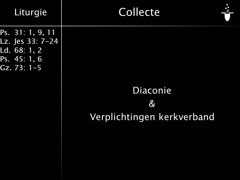 Liturgie Ps.31: 1, 9, 11 Lz.Jes 33: 7-24 Ld.68: 1, 2 Ps.45: 1, 6 Gz.73: 1-5 Collecte Diaconie & Verplichtingen kerkverband