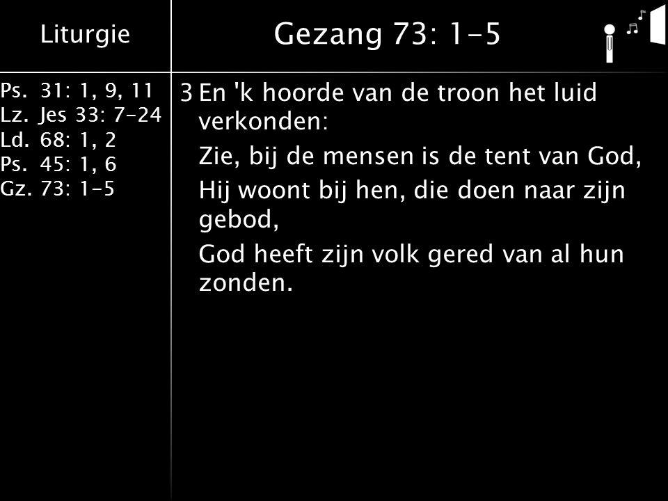 Liturgie Ps.31: 1, 9, 11 Lz.Jes 33: 7-24 Ld.68: 1, 2 Ps.45: 1, 6 Gz.73: 1-5 3En k hoorde van de troon het luid verkonden: Zie, bij de mensen is de tent van God, Hij woont bij hen, die doen naar zijn gebod, God heeft zijn volk gered van al hun zonden.