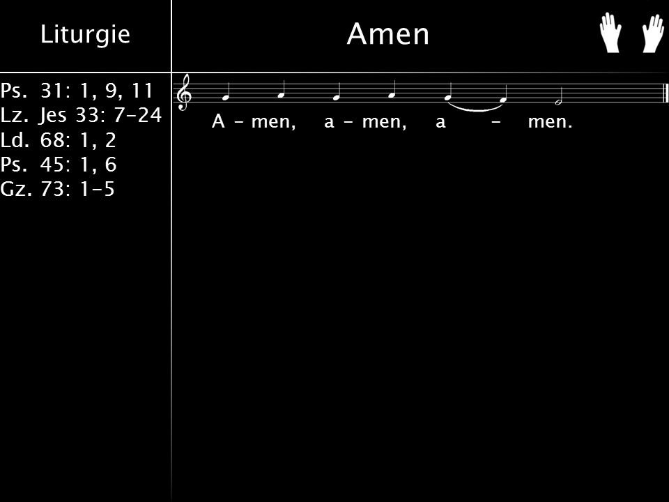 Liturgie Ps.31: 1, 9, 11 Lz.Jes 33: 7-24 Ld.68: 1, 2 Ps.45: 1, 6 Gz.73: 1-5 Amen A-men, a-men, a-men.