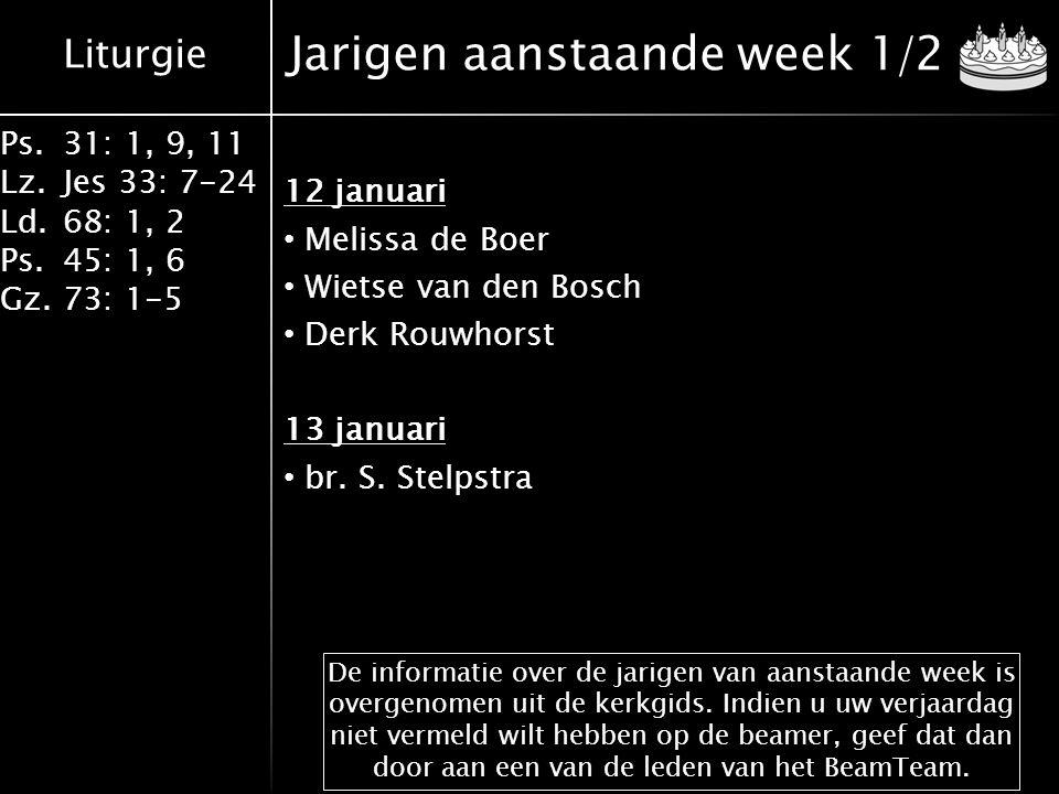 Liturgie Ps.31: 1, 9, 11 Lz.Jes 33: 7-24 Ld.68: 1, 2 Ps.45: 1, 6 Gz.73: 1-5 Jarigen aanstaande week 1/2 12 januari Melissa de Boer Wietse van den Bosch Derk Rouwhorst 13 januari br.