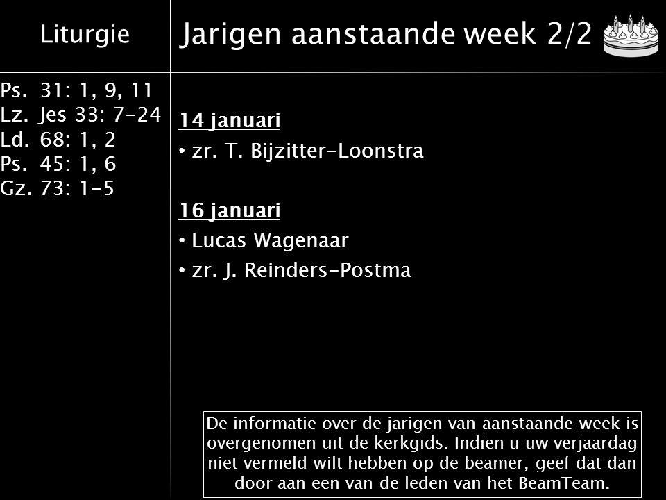 Liturgie Ps.31: 1, 9, 11 Lz.Jes 33: 7-24 Ld.68: 1, 2 Ps.45: 1, 6 Gz.73: 1-5 Jarigen aanstaande week 2/2 14 januari zr.