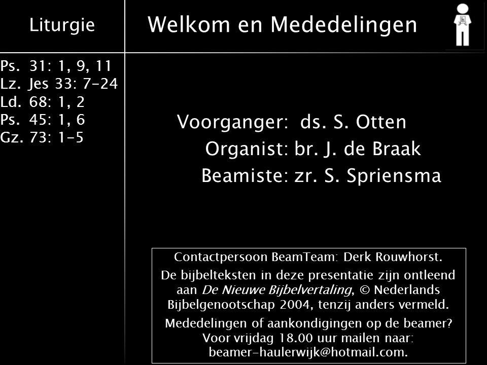 Liturgie Ps.31: 1, 9, 11 Lz.Jes 33: 7-24 Ld.68: 1, 2 Ps.45: 1, 6 Gz.73: 1-5 Welkom en Mededelingen Contactpersoon BeamTeam: Derk Rouwhorst.