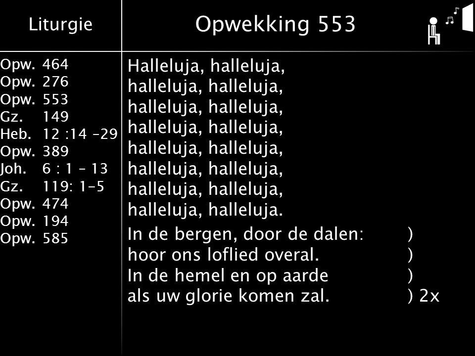 Liturgie Opw.464 Opw.276 Opw.553 Gz.149 Heb.12 :14 –29 Opw.389 Joh.6 : 1 – 13 Gz.119: 1-5 Opw.474 Opw.194 Opw.585 Halleluja, halleluja, halleluja, halleluja, halleluja, halleluja, halleluja, halleluja, halleluja, halleluja, halleluja, halleluja, halleluja, halleluja, halleluja, halleluja.